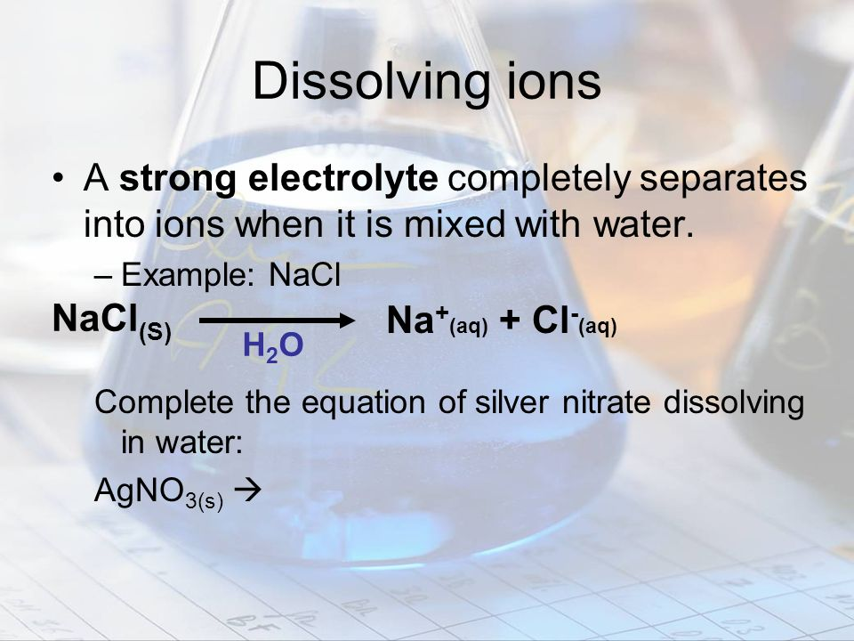 Dissolving ions A strong electrolyte completely separates into ions when it is mixed with water. Example: NaCl.