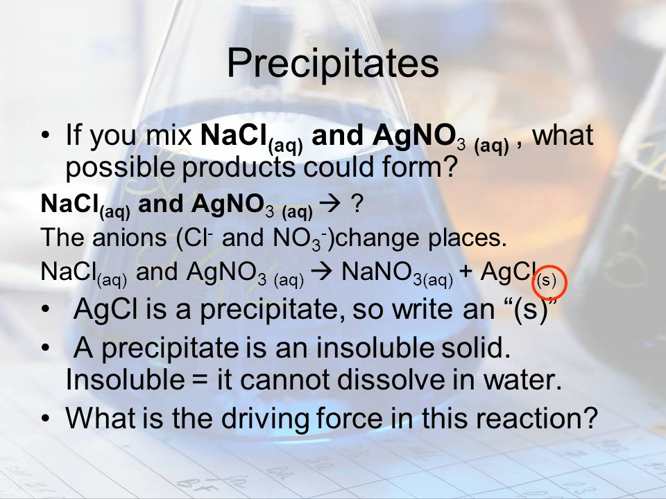 Precipitates If you mix NaCl(aq) and AgNO3 (aq) , what possible products could form NaCl(aq) and AgNO3 (aq) 