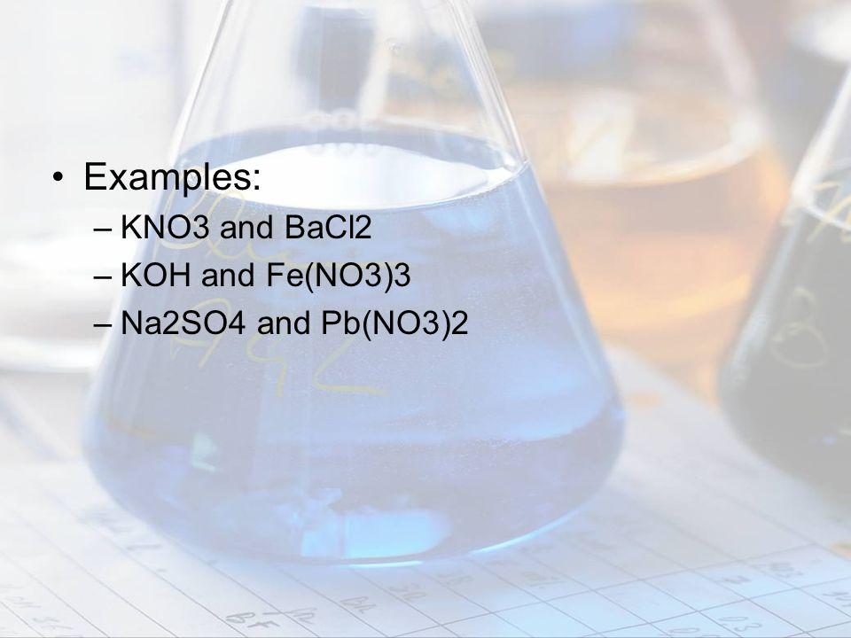Examples: KNO3 and BaCl2 KOH and Fe(NO3)3 Na2SO4 and Pb(NO3)2