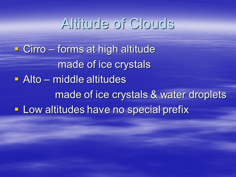 Altitude of Clouds Cirro – forms at high altitude made of ice crystals