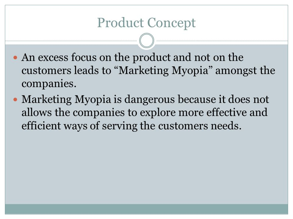 Product Concept An excess focus on the product and not on the customers leads to Marketing Myopia amongst the companies.