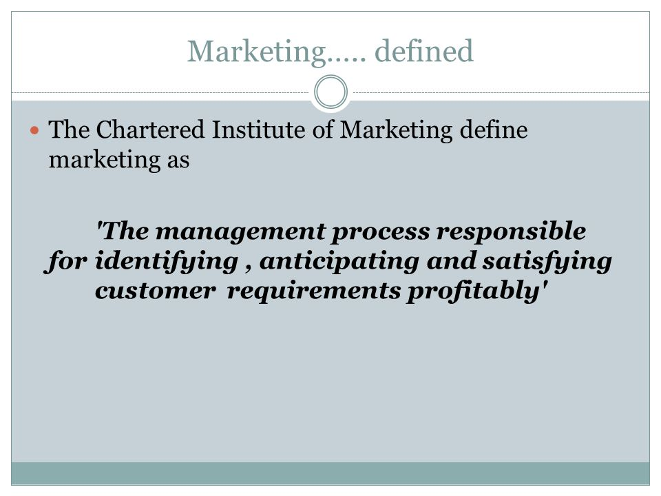 Marketing….. defined The Chartered Institute of Marketing define marketing as.