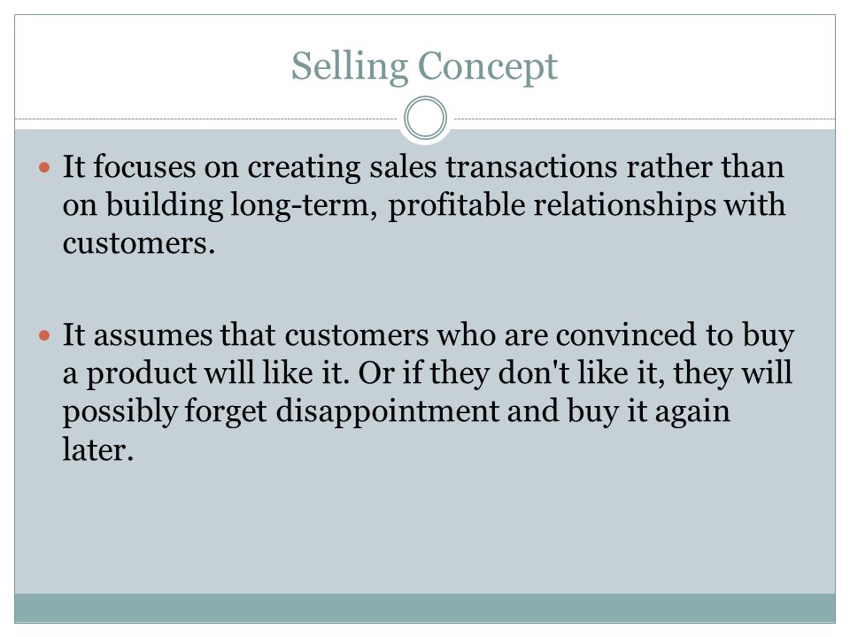 Selling Concept It focuses on creating sales transactions rather than on building long-term, profitable relationships with customers.