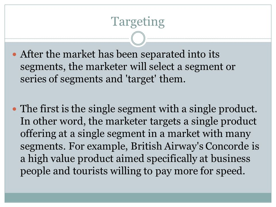 Targeting After the market has been separated into its segments, the marketer will select a segment or series of segments and target them.