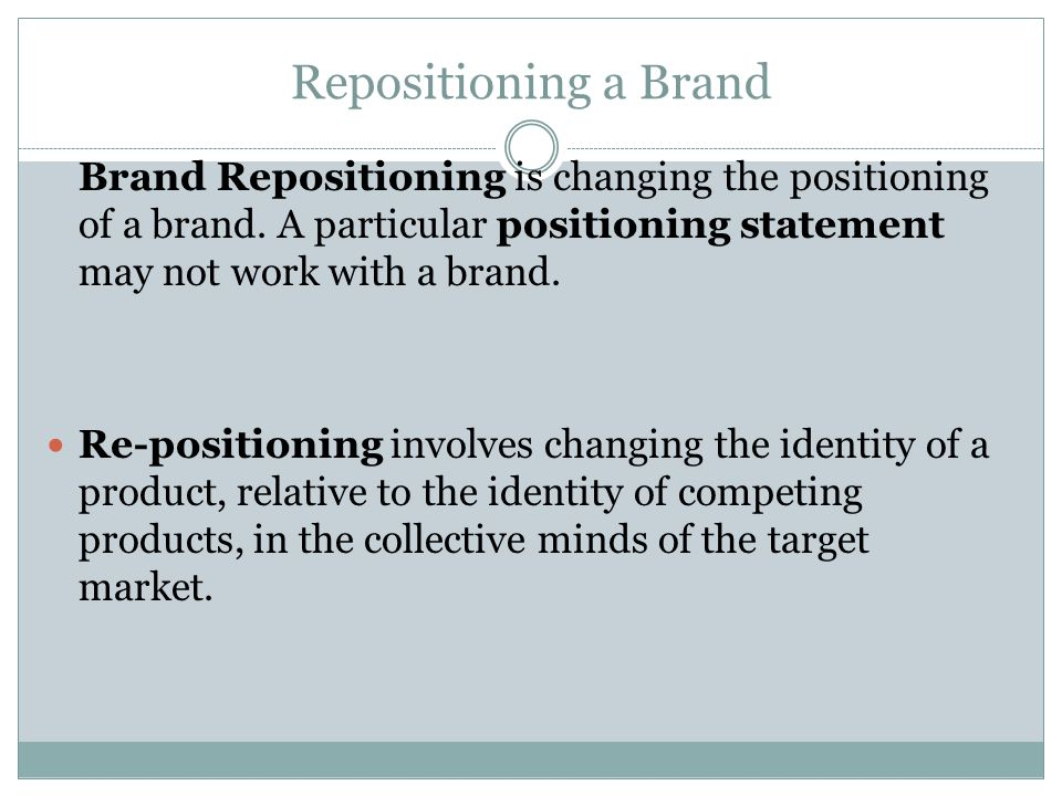 Repositioning a Brand Brand Repositioning is changing the positioning of a brand. A particular positioning statement may not work with a brand.