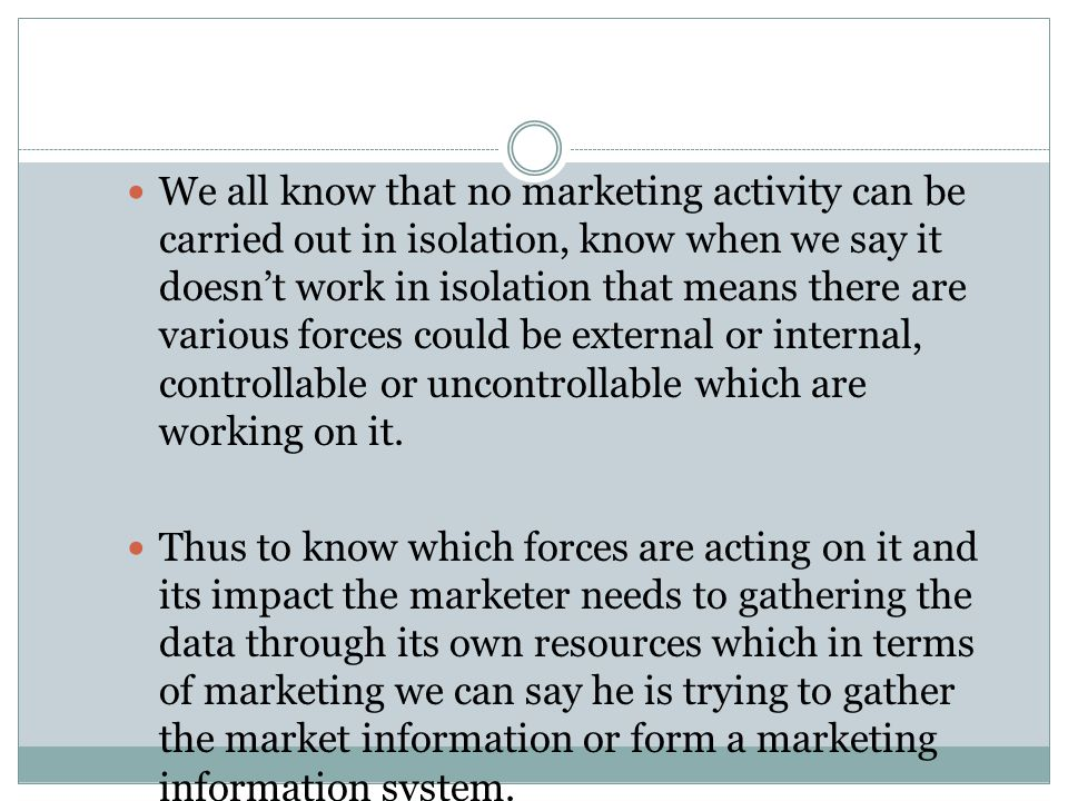 We all know that no marketing activity can be carried out in isolation, know when we say it doesn't work in isolation that means there are various forces could be external or internal, controllable or uncontrollable which are working on it.