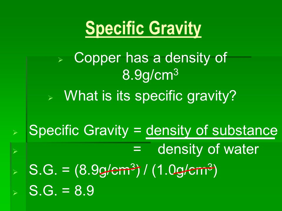 Specific Gravity Copper has a density of 8.9g/cm3