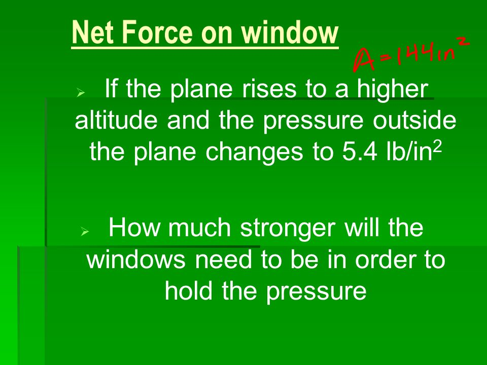 3/25/2017 Net Force on window. If the plane rises to a higher altitude and the pressure outside the plane changes to 5.4 lb/in2.