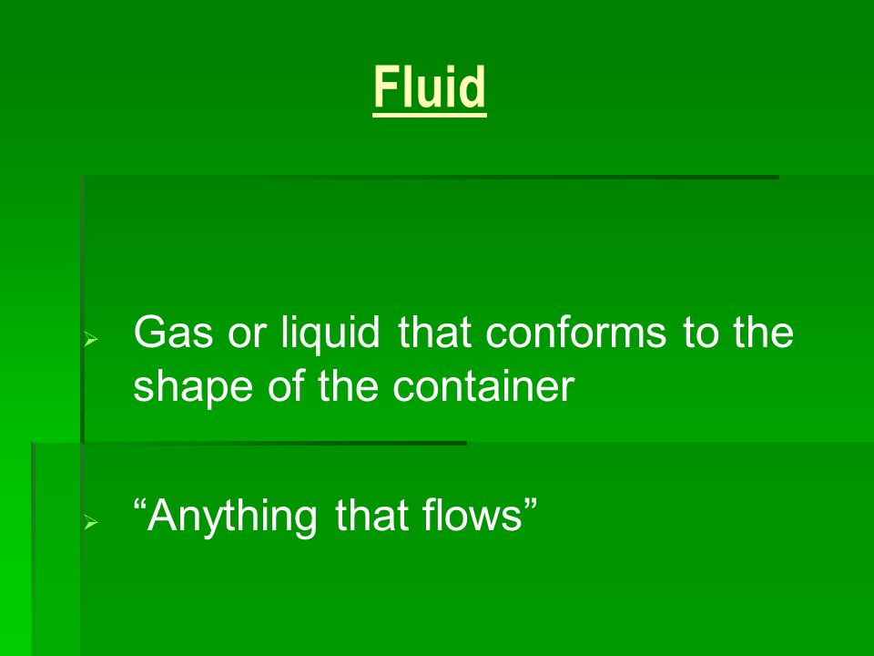 Fluid Gas or liquid that conforms to the shape of the container