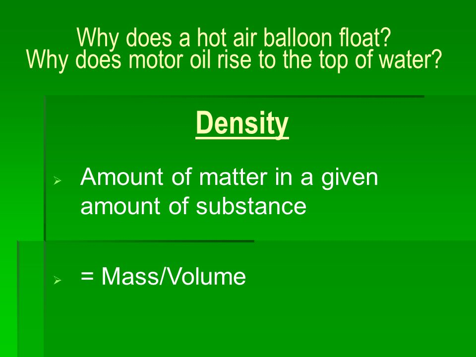 3/25/2017 Why does a hot air balloon float Why does motor oil rise to the top of water Density. Amount of matter in a given amount of substance.