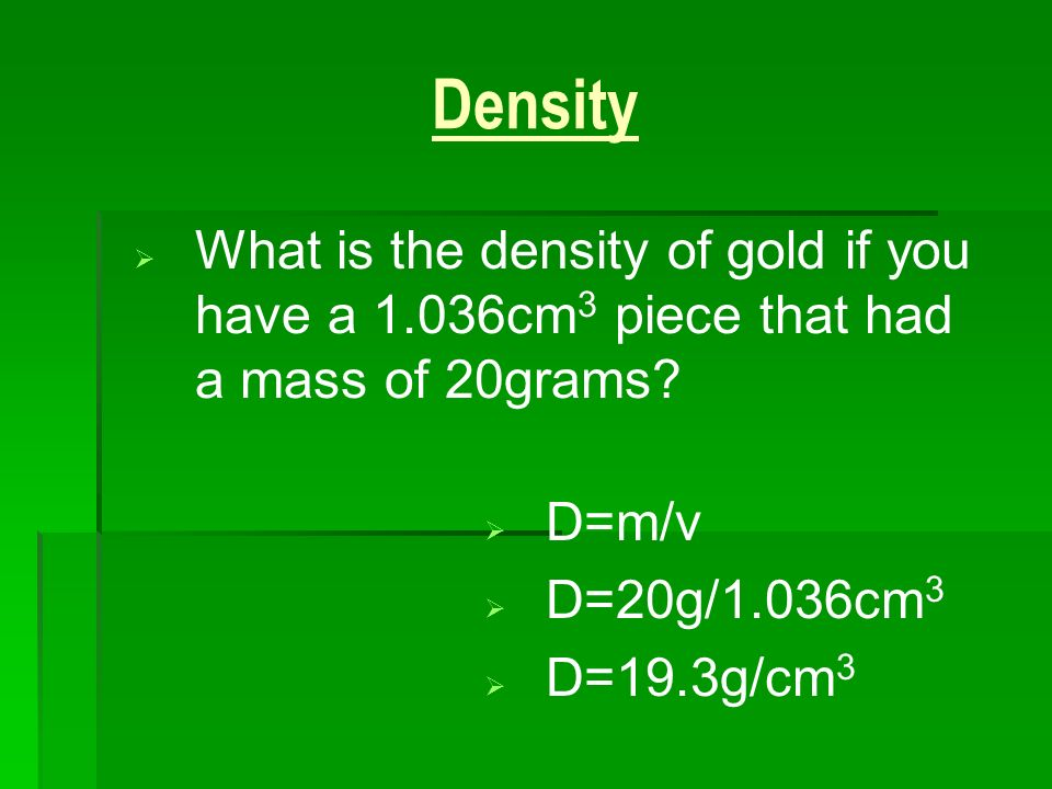 3/25/2017 Density. What is the density of gold if you have a 1.036cm3 piece that had a mass of 20grams