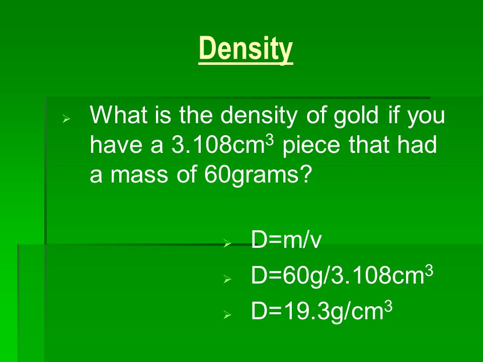 3/25/2017 Density. What is the density of gold if you have a 3.108cm3 piece that had a mass of 60grams