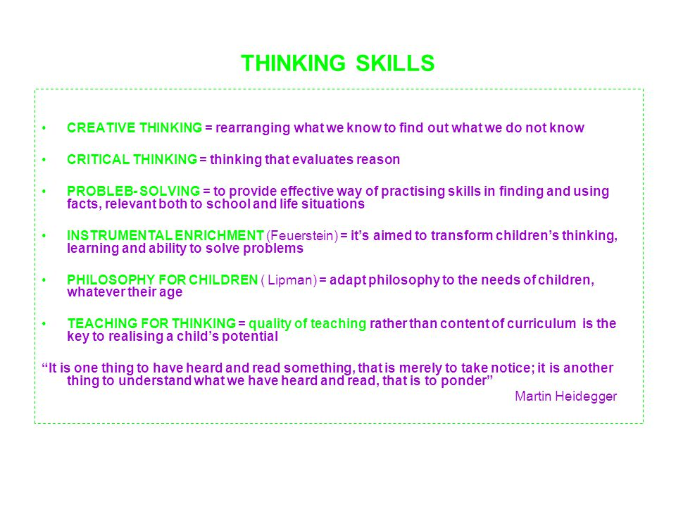 THINKING SKILLS CREATIVE THINKING = rearranging what we know to find out what we do not know. CRITICAL THINKING = thinking that evaluates reason.