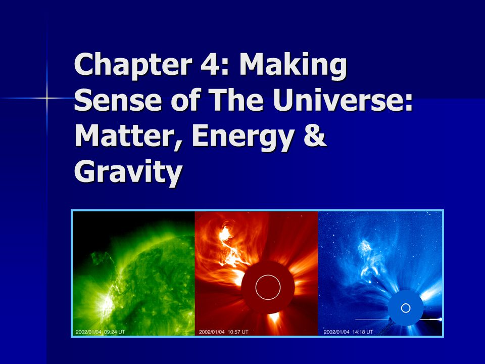 Chapter 4: Making Sense of The Universe: Matter, Energy & Gravity