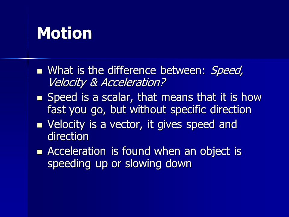 Motion What is the difference between: Speed, Velocity & Acceleration