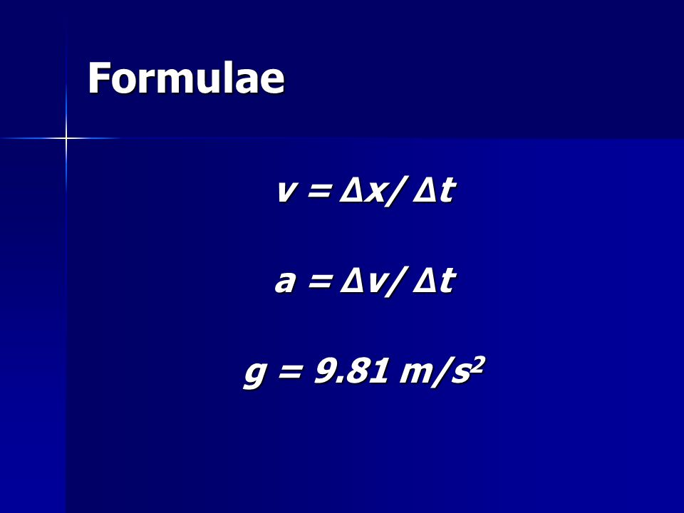 Formulae v = Δx/ Δt a = Δv/ Δt g = 9.81 m/s2