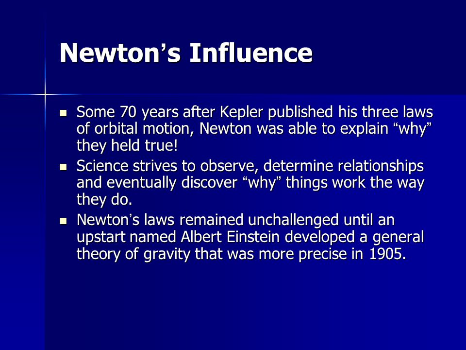 Newton's Influence Some 70 years after Kepler published his three laws of orbital motion, Newton was able to explain why they held true!