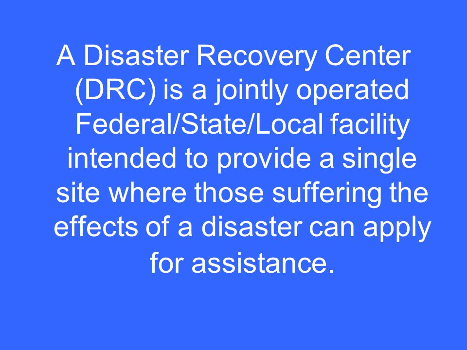 A Disaster Recovery Center (DRC) is a jointly operated Federal/State/Local facility intended to provide a single site where those suffering the effects of a disaster can apply for assistance.