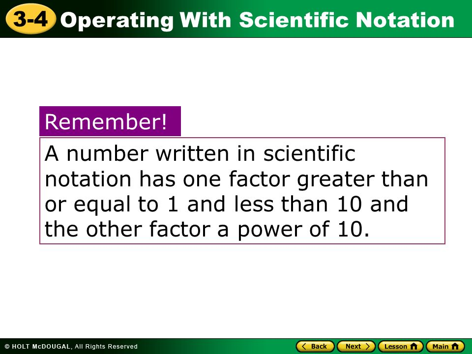 A number written in scientific notation has one factor greater than or equal to 1 and less than 10 and the other factor a power of 10.