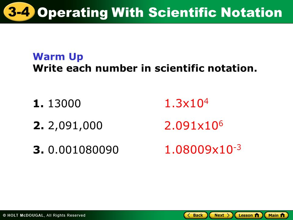 Warm Up Write each number in scientific notation. 1. 13000. 1.3x104. 2. 2,091,000. 2.091x106. 3. 0.001080090.
