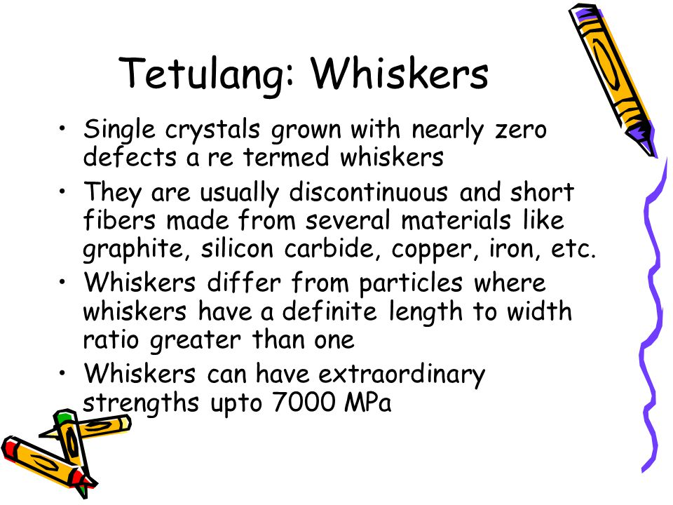 Tetulang: Whiskers Single crystals grown with nearly zero defects a re termed whiskers.