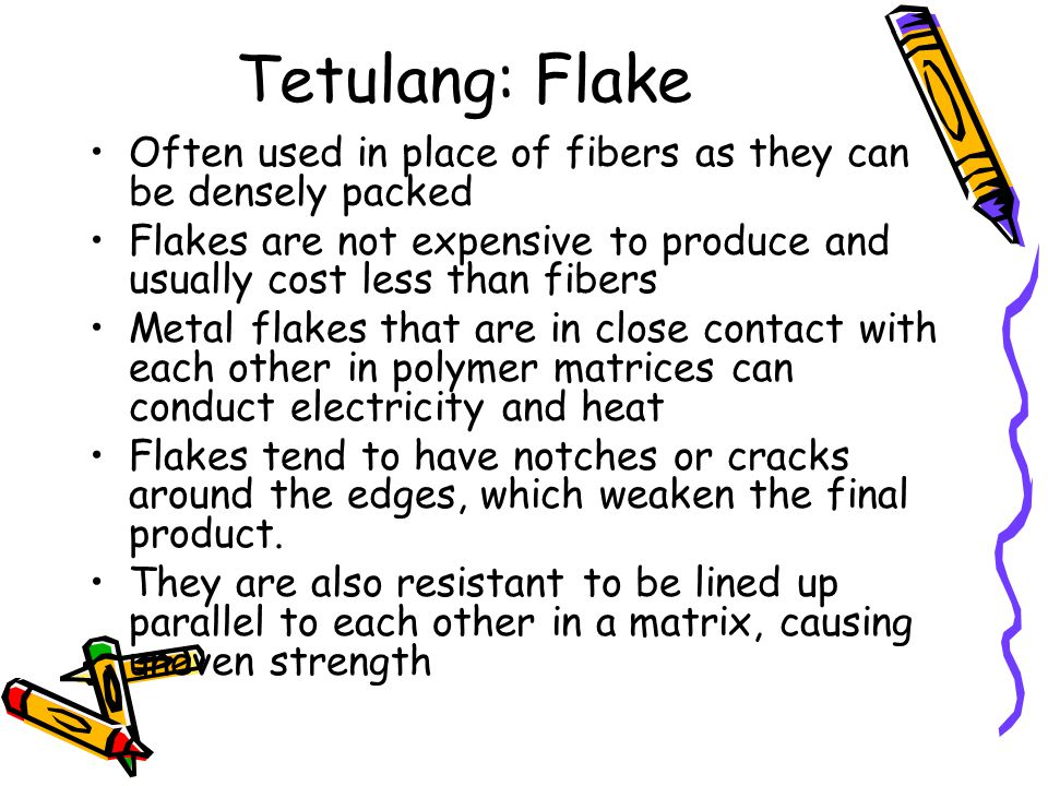 Tetulang: Flake Often used in place of fibers as they can be densely packed. Flakes are not expensive to produce and usually cost less than fibers.