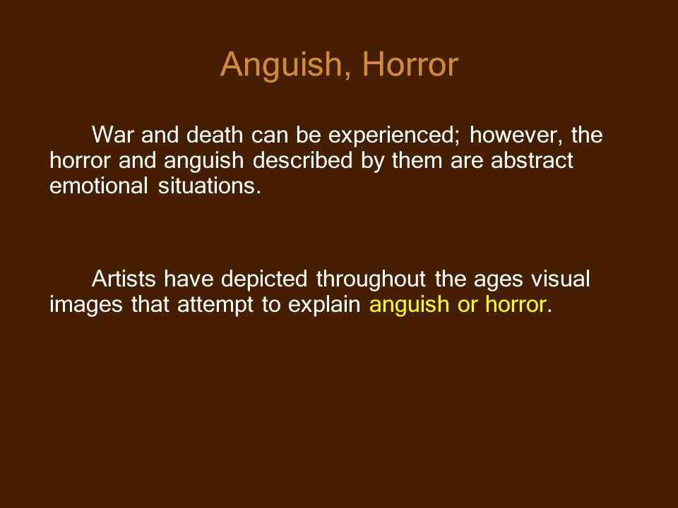 Anguish, Horror War and death can be experienced; however, the horror and anguish described by them are abstract emotional situations.