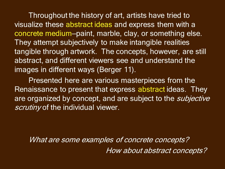 Throughout the history of art, artists have tried to visualize these abstract ideas and express them with a concrete medium—paint, marble, clay, or something else. They attempt subjectively to make intangible realities tangible through artwork. The concepts, however, are still abstract, and different viewers see and understand the images in different ways (Berger 11).