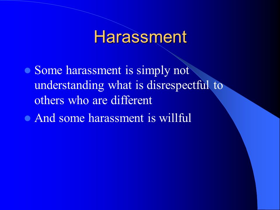Harassment Some harassment is simply not understanding what is disrespectful to others who are different.