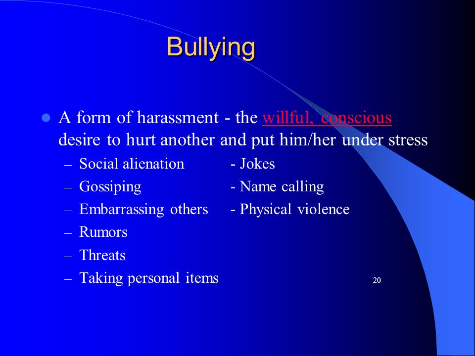 Bullying A form of harassment - the willful, conscious desire to hurt another and put him/her under stress.
