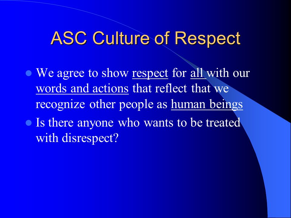 ASC Culture of Respect We agree to show respect for all with our words and actions that reflect that we recognize other people as human beings.