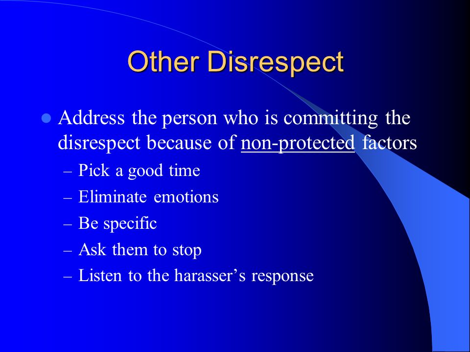 Other Disrespect Address the person who is committing the disrespect because of non-protected factors.