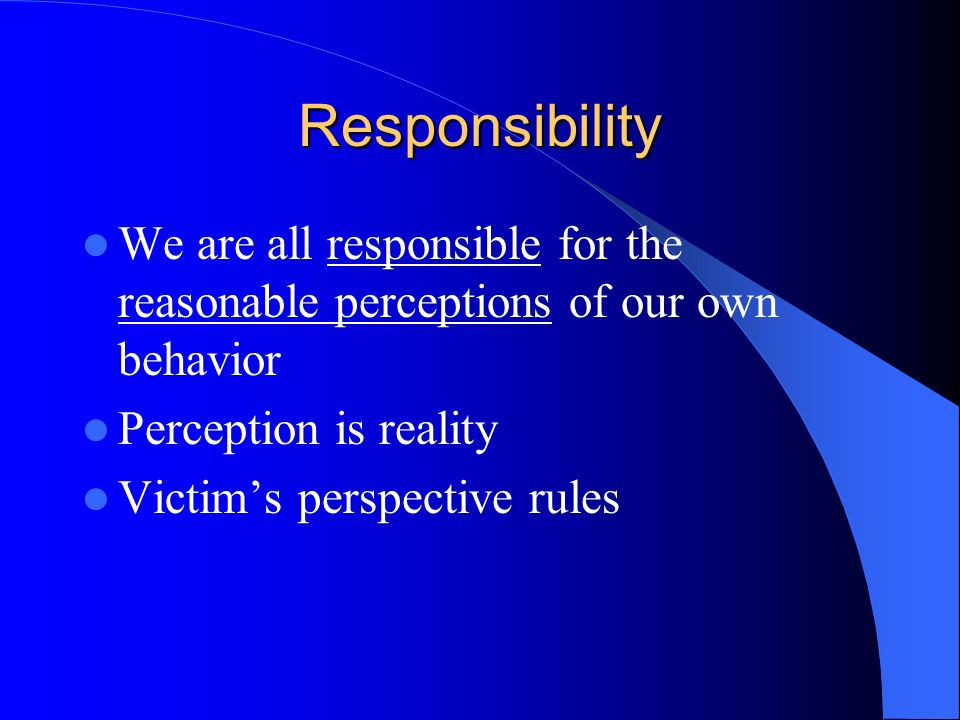 Responsibility We are all responsible for the reasonable perceptions of our own behavior. Perception is reality.
