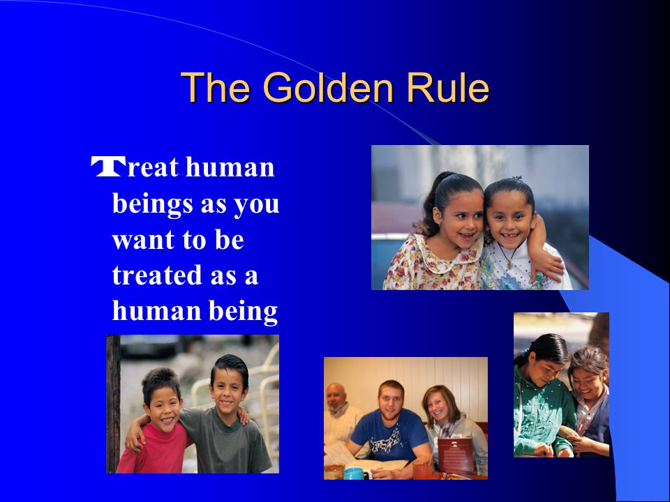 The Golden Rule Treat human beings as you want to be treated as a human being