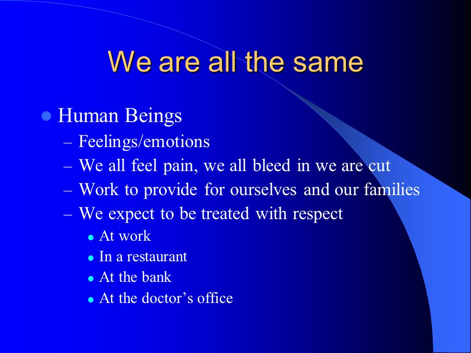 We are all the same Human Beings Feelings/emotions
