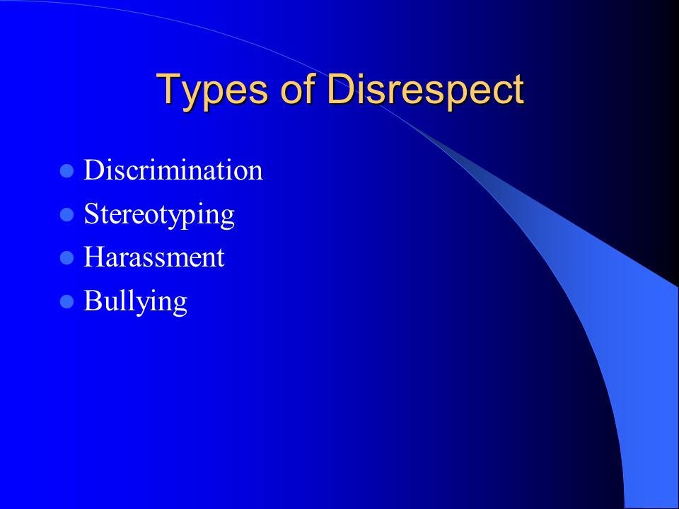 Types of Disrespect Discrimination Stereotyping Harassment Bullying