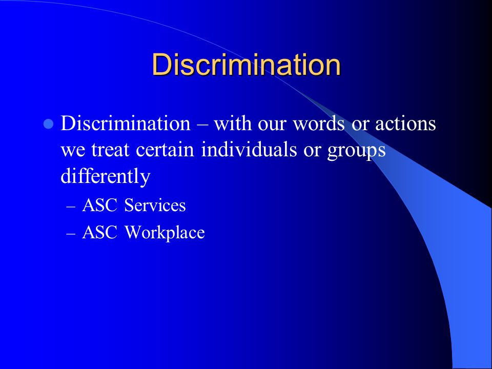 Discrimination Discrimination – with our words or actions we treat certain individuals or groups differently.