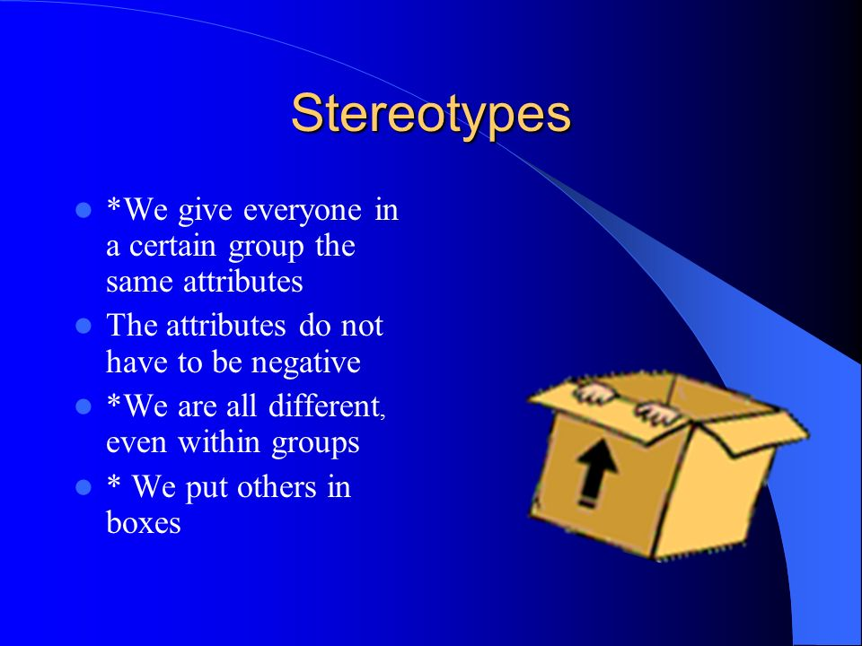 Stereotypes *We give everyone in a certain group the same attributes