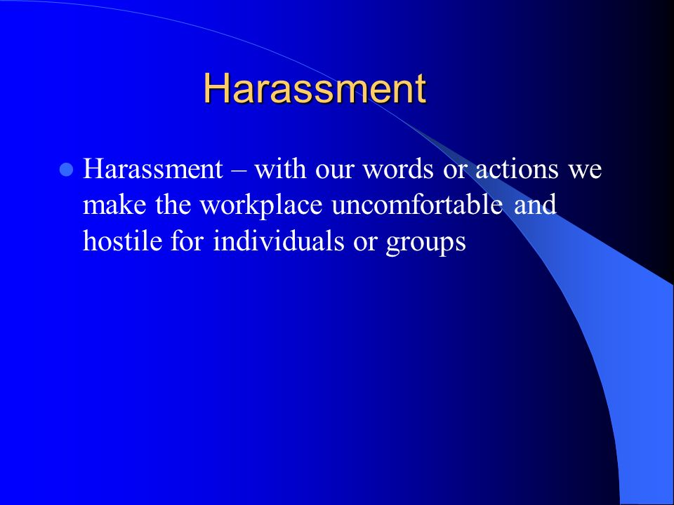 Harassment Harassment – with our words or actions we make the workplace uncomfortable and hostile for individuals or groups.