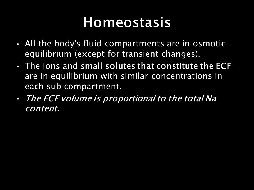 Homeostasis All the body s fluid compartments are in osmotic equilibrium (except for transient changes).