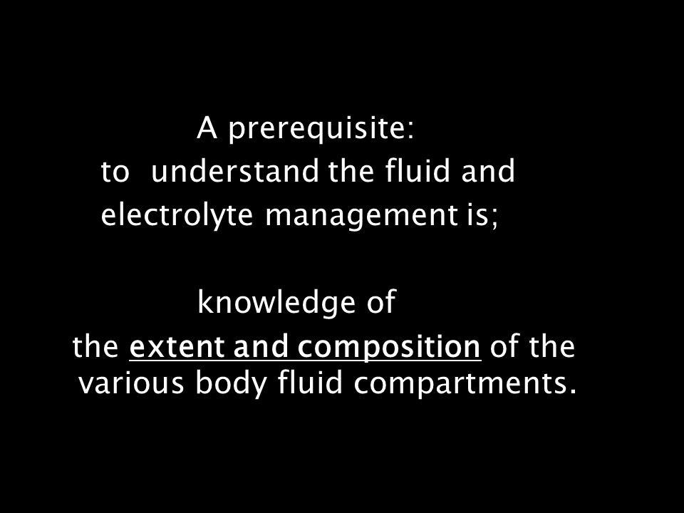 A prerequisite: to understand the fluid and. electrolyte management is; knowledge of.