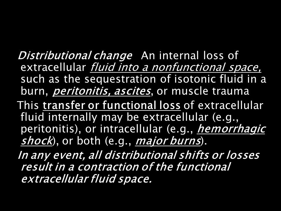 Distributional change An internal loss of extracellular fluid into a nonfunctional space, such as the sequestration of isotonic fluid in a burn, peritonitis, ascites, or muscle trauma