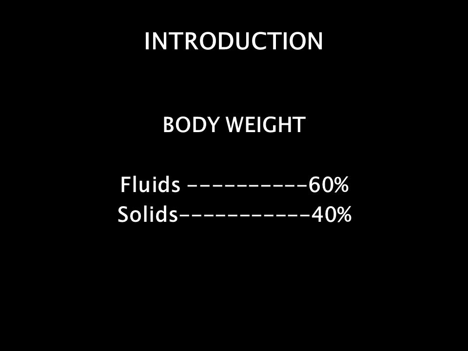 INTRODUCTION BODY WEIGHT Fluids ----------60% Solids-----------40%