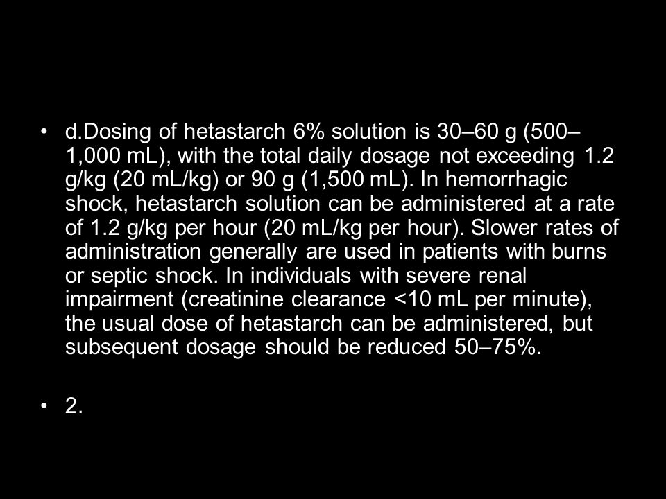 d.Dosing of hetastarch 6% solution is 30–60 g (500–1,000 mL), with the total daily dosage not exceeding 1.2 g/kg (20 mL/kg) or 90 g (1,500 mL). In hemorrhagic shock, hetastarch solution can be administered at a rate of 1.2 g/kg per hour (20 mL/kg per hour). Slower rates of administration generally are used in patients with burns or septic shock. In individuals with severe renal impairment (creatinine clearance <10 mL per minute), the usual dose of hetastarch can be administered, but subsequent dosage should be reduced 50–75%.