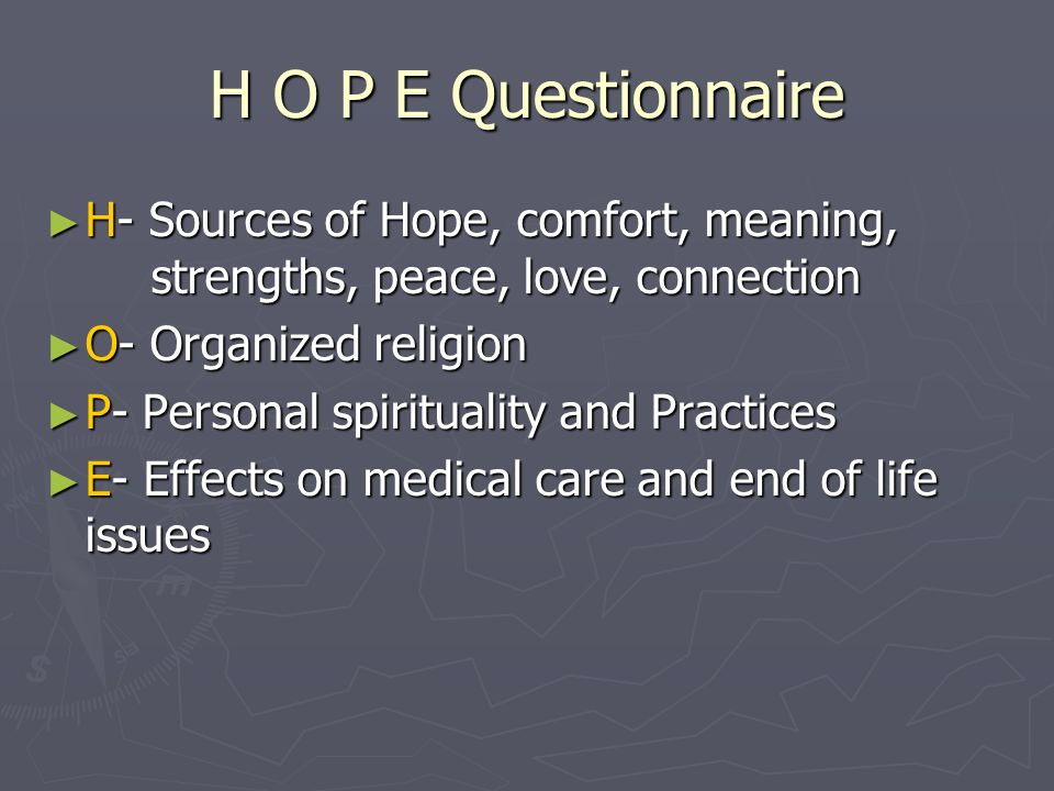 H O P E Questionnaire H- Sources of Hope, comfort, meaning, strengths, peace, love, connection. O- Organized religion.