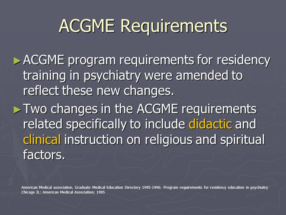 ACGME Requirements ACGME program requirements for residency training in psychiatry were amended to reflect these new changes.