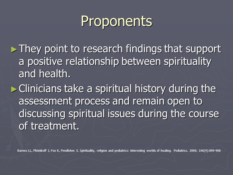 Proponents They point to research findings that support a positive relationship between spirituality and health.