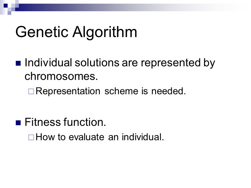 Genetic Algorithm Individual solutions are represented by chromosomes.