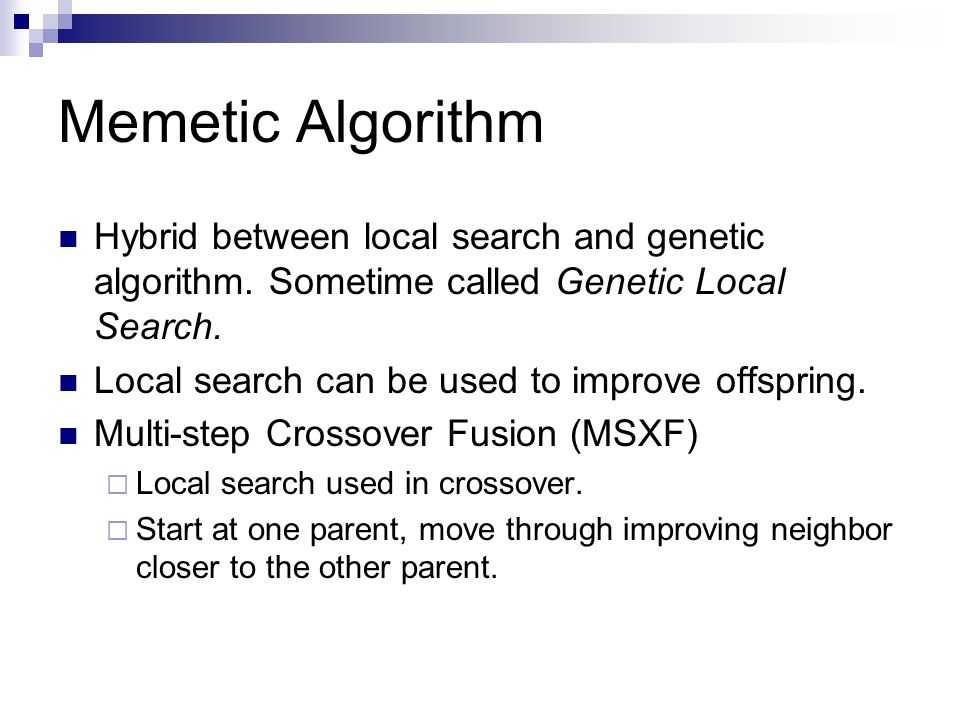 Memetic Algorithm Hybrid between local search and genetic algorithm. Sometime called Genetic Local Search.
