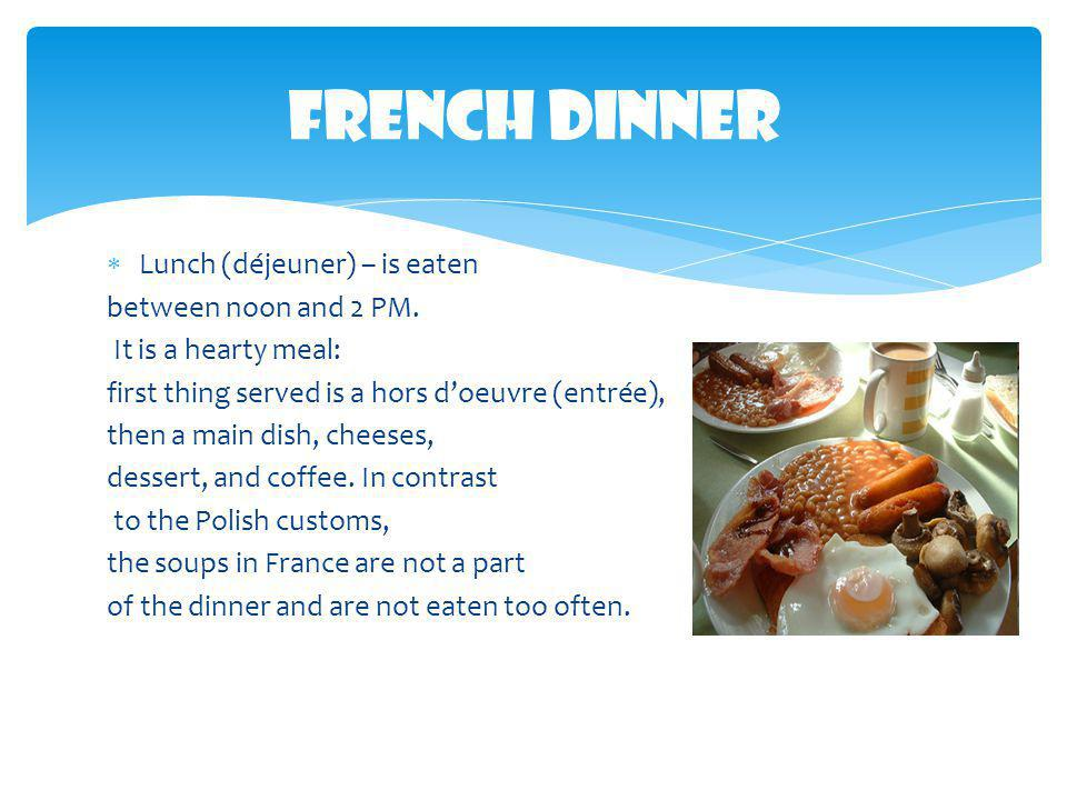 French Dinner Lunch (déjeuner) – is eaten between noon and 2 PM.